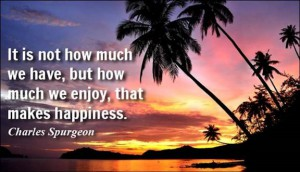 "Word-art image with tropical background that says ""It is not how much we have, but how much we enjoy, that makes happiness."" -Charles Spurgeon"