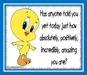"Word-art with Tweety Bird saying ""Has anyone told you yet today how absolutely, positively, incredibly, amazing you are?"""
