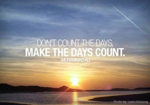"Word-art image that says ""Don't count the days. Make the days count."" -Muhammad Ali"