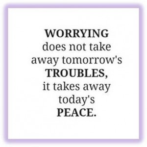 Word-art image that says: Worrying does not take away tomorrow's troubles, it takes away today's peace.