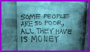 "Word-art that says ""Some people are so poor, all they have is money."""