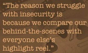 "Word-art that says ""The reason we struggle with insecurity is because we compare our behind-the-scenes with everyone else's highlight reel."""