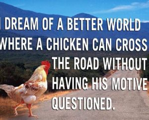 "Word-art that says ""Dream of a better world where a chicken can cross the road without having his motive questioned."""