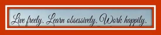"Word-art that says ""Live freely. Learn obsessively. Work happily."""