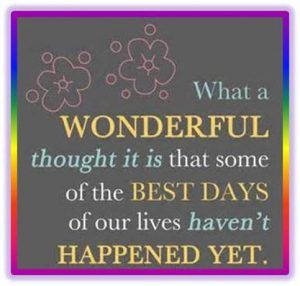 "Word-art that says ""What a wonderful thought it is that some of the best days of our lives haven't happened yet."""