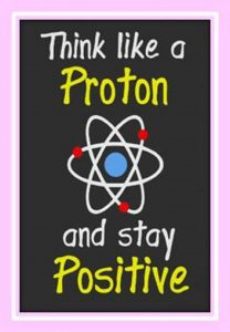"Word-art showing an atom that says ""Think like a Proton and stay Positive."""