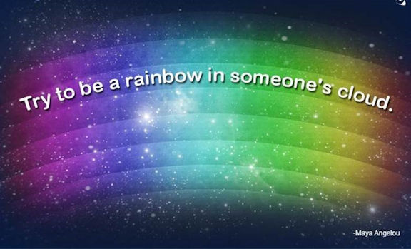"Word-art that says ""Try to be a rainbow in someone's cloud."" -Maya Angelou"