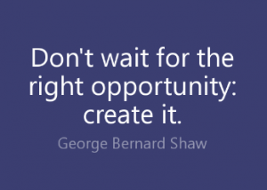 "Word-art that says ""Don't wait for the right opportunity: create it."" -George Bernard Shaw"