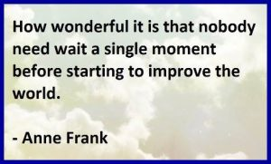 "Word-art that says ""How wonderful it is that nobody need wait a single moment before starting to improve the world."" -Anne Frank"