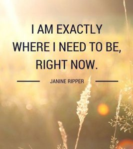 "Word-art that says ""I am exactly where I need to be, right now."" -Janine Ripper"