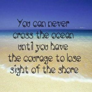 "Word-art that says ""You can never cross the ocean until you have the courage to lose sight of the shore."""
