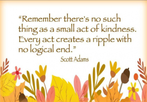 "Word-art that says ""Remember there's no such thing as a small act of kindness. Every act creates a ripple with no logical end."" -Scott Adams"