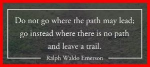 "Word-art that says ""Do not go where the path may lead; go where there is no path and leave a trail."" -Ralph Waldo Emerson"