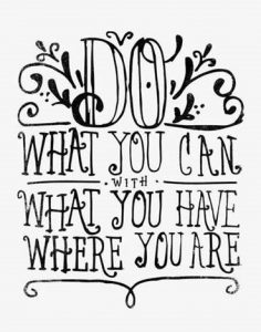 "Word-art that says ""Do what you can with what you have where you are."""