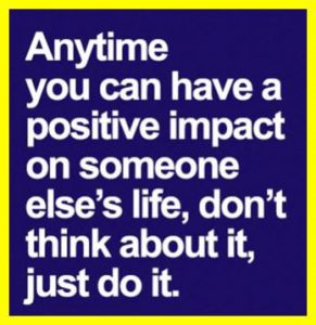 "Word-art that says ""Anytime you can have a positive impact on someone else's life, don't think about it, just do it."""
