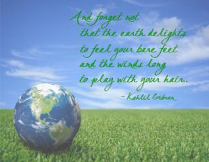 "Word-art that says ""And forget not that the earth delights to feel your bare feet and the winds long to play with your hair."" -Kahlil Gibran"