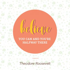 "Word-art that says ""Believe you can and you're halfway there."" -Theodore Roosevelt"