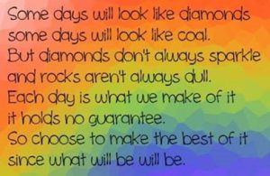 "Word-art that says ""Some days will look like diamonds, some days will look like coal. But diamonds don't always sparkle and rocks aren't always dull. Each day is what we make of it; it holds no guarantee. So choose to make the best of it since what will be will be."""