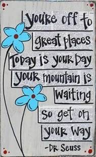 "Word-art that says ""You're off to great places, today is your day, your mountain is waiting, so get on your way."" -Dr. Seuss"