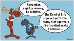 "Word-art that says ""Remember, right or wrong, be decisive. The Road of Life is paved with too many flat squirrels that couldn't make a decision..."""