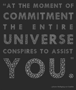 "Word-art that says ""At the moment of commitment the entire universe conspires to assist you."" -Johann Wolfgang von Goethe"