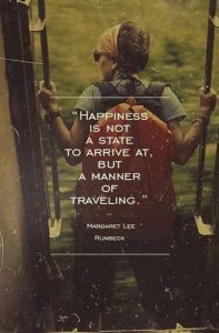 "Word-art that says ""Happiness is not a state to arrive at, but a manner of traveling."" -Margaret Lee Runbeck"