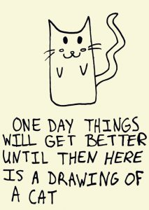 "Cat picture that says ""One day things will get better. Until then here is a drawing of a cat."""