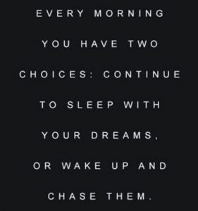 "Word-art that says ""Every morning you have two choices: continue to sleep with your dreams, or wake up and chase them."""