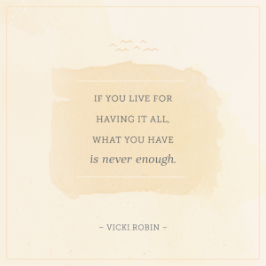 "Word-art that says ""If you live for having it all, what you have is never enough."" -Vicki Robin"