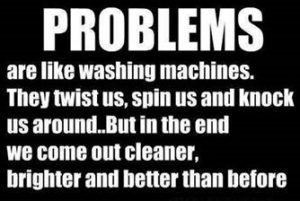 "Word-art that says ""Problems are like washing machines. They twist us, spin us and knock us around. But in the end we come out cleaner, brighter and better than before."""