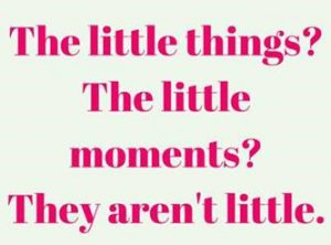 "Word-art that says ""The little things? The little moments? They aren't little."""