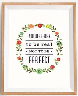 "Word-art that says ""You were born to be real, not to be perfect."""