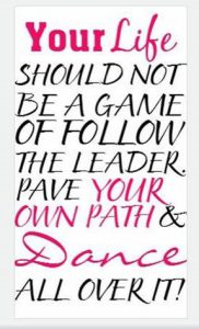 "Word-art that says ""Your life should not be a game of follow the leader. Pave your own path and dance all over it!"""