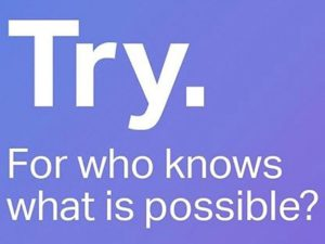 "Word-art that says ""Try. For who knows what is possible?"""