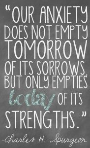 "Word-art that says ""Our anxiety does not empty tomorrow of its sorrows, but only empties today of its strengths."" -Charles H. Spurgeon"