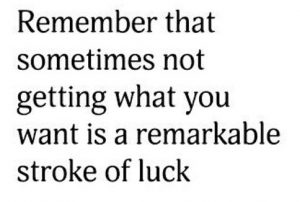 "Word-art that says ""Remember that sometimes not getting what you want is a remarkable stroke of luck."""