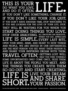 "Word-art with many inspirational messages, beginning with ""This is your life. Do what you love, and do it often."""