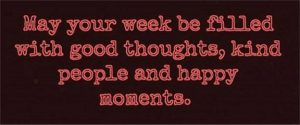 "Word-art that says ""May your week be filled with good thoughts, kind people and happy moments."""