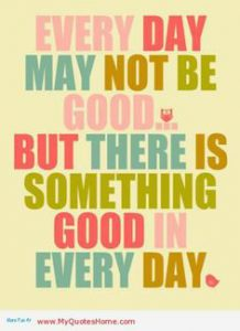 "Word-art that says ""Every day may not be good, but there is something good in every day."""