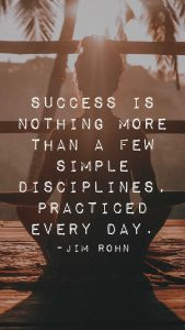 "Word-art that says ""Success is nothing more than a few simple disciplines, practiced every day."" -Jim Rohn"