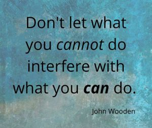 "Word-art that says ""Don't let what you cannot do interfere with what you can do."" -John Wooden"