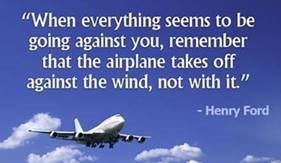 "Word-art that says ""When everything seems to be going against you, remember that the airplane takes off against the wind, not with it."" - Henry Ford"