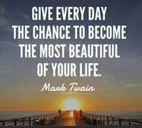 "Word-art that says ""Give every day the chance to become the most beautiful of your life."" -Mark Twain"