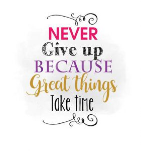 "Word-art that says ""Never give up because great things take time."""