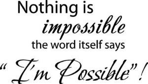 """Word-art that says """"Nothing is impossible. The word itself says I'm Possible."""""""
